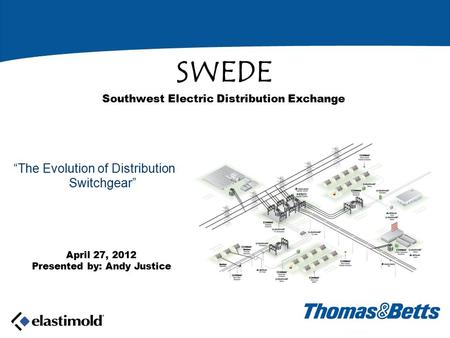 "April 27, 2012 Presented by: Andy Justice SWEDE Southwest Electric Distribution Exchange ""The Evolution of Distribution Switchgear"""