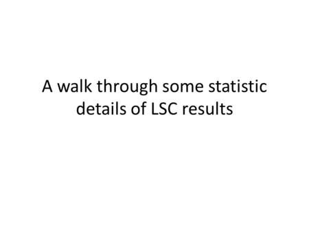 A walk through some statistic details of LSC results.