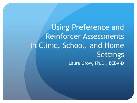 Using Preference and Reinforcer Assessments in Clinic, School, and Home Settings Laura Grow, Ph.D., BCBA-D.