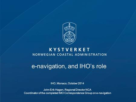 E-navigation, and IHO's role IHO, Monaco, October 2014 John Erik Hagen, Regional Director NCA Coordinator of the completed IMO Correspondence Group on.