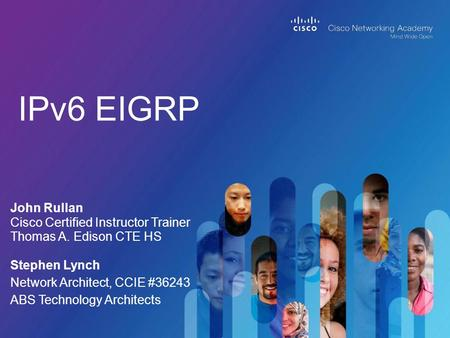 IPv6 EIGRP John Rullan Cisco Certified Instructor Trainer Thomas A. Edison CTE HS Stephen Lynch Network Architect, CCIE #36243 ABS Technology Architects.