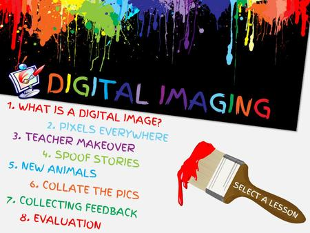 DIGITAL IMAGINGDIGITAL IMAGING SELECT A LESSON 1. WHAT IS A DIGITAL IMAGE? 3. TEACHER MAKEOVER 4. SPOOF STORIES 5. NEW ANIMALS 6. COLLATE THE PICS 7. COLLECTING.