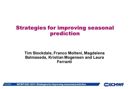 WCRP OSC 2011: Strategies for improving seasonal prediction © ECMWF Strategies for improving seasonal prediction Tim Stockdale, Franco Molteni, Magdalena.