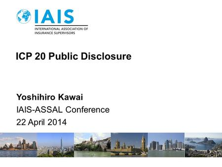 ICP 20 Public Disclosure Yoshihiro Kawai IAIS-ASSAL Conference 22 April 2014.