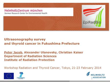 Ultrasonography survey and thyroid cancer in Fukushima Prefecture Peter Jacob, Alexander Ulanovsky, Christian Kaiser Department of Radiation Sciences Institute.