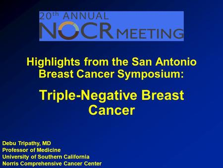 Debu Tripathy, MD Professor of Medicine University of Southern California Norris Comprehensive Cancer Center Highlights from the San Antonio Breast Cancer.