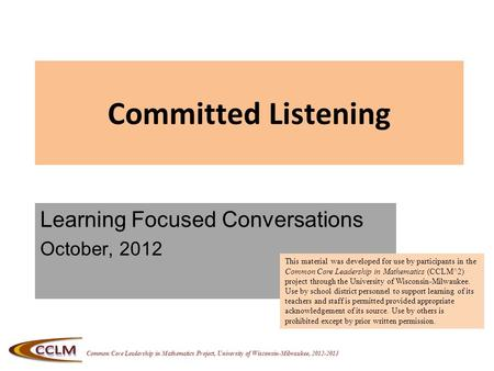 Common Core Leadership in Mathematics Project, University of Wisconsin-Milwaukee, 2012-2013 Committed Listening Learning Focused Conversations October,