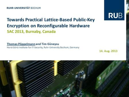 14. Aug. 2013 Towards Practical Lattice-Based Public-Key Encryption on Reconfigurable Hardware SAC 2013, Burnaby, Canada Thomas Pöppelmann and Tim Güneysu.