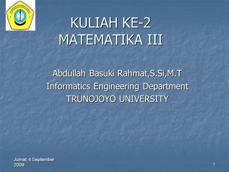 Jumat, 4 September 2009 1 KULIAH KE-2 MATEMATIKA III Abdullah Basuki Rahmat,S.Si,M.T Informatics Engineering Department TRUNOJOYO UNIVERSITY.