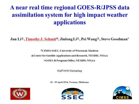 A near real time regional GOES-R/JPSS data assimilation system for high impact weather applications Jun Timothy J. Schmit &, Jinlong Pei Wang.
