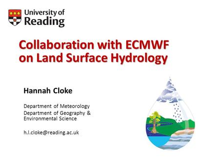 Collaboration with ECMWF on Land Surface Hydrology Hannah Cloke Department of Meteorology Department of Geography & Environmental Science