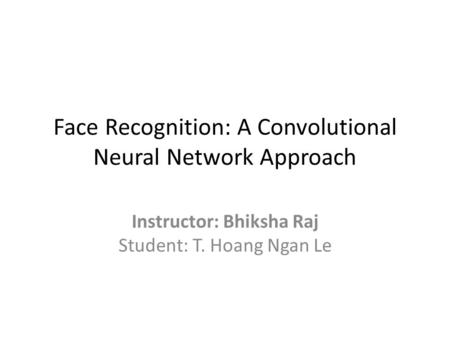 Face Recognition: A Convolutional Neural Network Approach Instructor: Bhiksha Raj Student: T. Hoang Ngan Le.