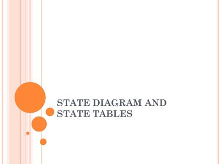 STATE DIAGRAM AND STATE TABLES. D ERIVATION OF S TATE G RAPHS Problem Statement specifies the desired relationship between the input and output sequences.