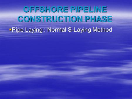 OFFSHORE PIPELINE CONSTRUCTION PHASE  Pipe Laying : Normal S-Laying Method.