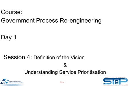 Slide 1 Course: Government Process Re-engineering Day 1 Session 4: Definition of the Vision & Understanding Service Prioritisation.