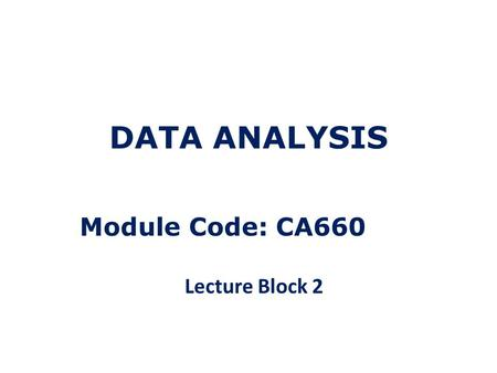 DATA ANALYSIS Module Code: CA660 Lecture Block 2.