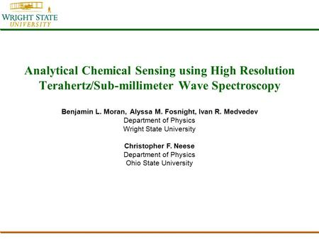Analytical Chemical Sensing using High Resolution Terahertz/Sub-millimeter Wave Spectroscopy Benjamin L. Moran, Alyssa M. Fosnight, Ivan R. Medvedev Department.