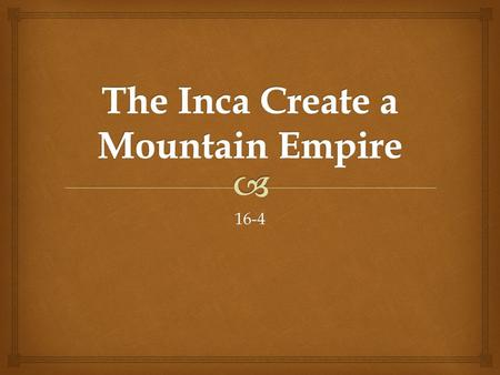 16-4.   Like the Aztecs, the Inca built their empire on cultural foundations thousands of years old.  The Inca would create a powerful state, extending.