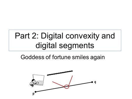 Part 2: Digital convexity and digital segments p q Goddess of fortune smiles again.