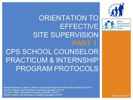 ORIENTATION TO EFFECTIVE SITE SUPERVISION PART 1: CPS SCHOOL COUNSELOR PRACTICUM & INTERNSHIP PROGRAM PROTOCOLS Barbara Karpouzian, Director, Office of.