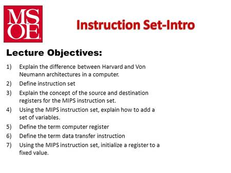 Lecture Objectives: 1)Explain the difference between Harvard and Von Neumann architectures in a computer. 2)Define instruction set 3)Explain the concept.