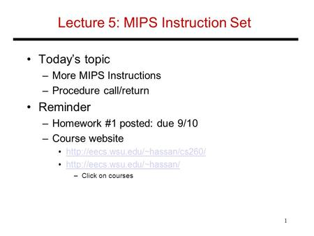Lecture 5: MIPS Instruction Set Today's topic –More MIPS Instructions –Procedure call/return Reminder –Homework #1 posted: due 9/10 –Course website