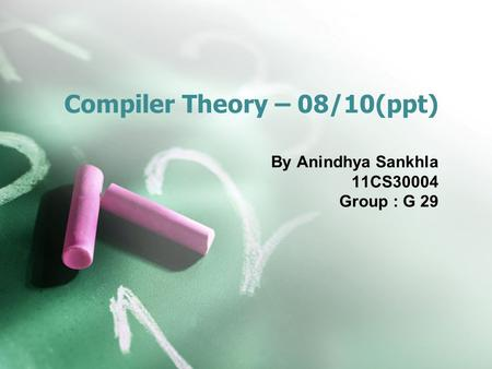 Compiler Theory – 08/10(ppt) By Anindhya Sankhla 11CS30004 Group : G 29.