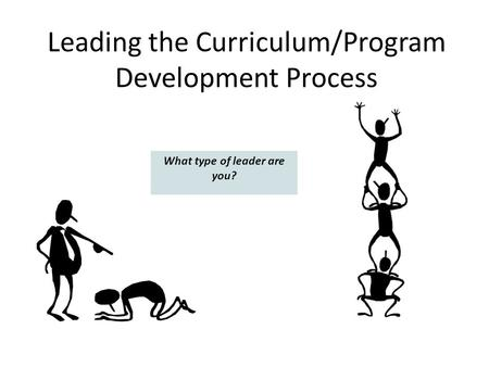 Leading the Curriculum/Program Development Process What type of leader are you?