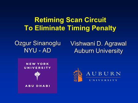 Retiming Scan Circuit To Eliminate Timing Penalty Ozgur Sinanoglu NYU - AD Vishwani D. Agrawal Auburn University.