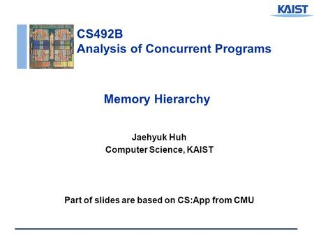 CS492B Analysis of Concurrent Programs Memory Hierarchy Jaehyuk Huh Computer Science, KAIST Part of slides are based on CS:App from CMU.