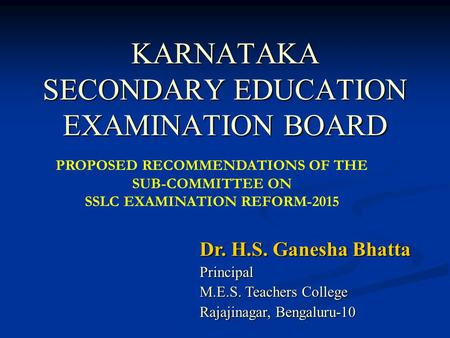 KARNATAKA SECONDARY EDUCATION EXAMINATION BOARD Dr. H.S. Ganesha Bhatta Principal M.E.S. Teachers College Rajajinagar, Bengaluru-10 PROPOSED RECOMMENDATIONS.