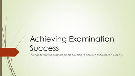 Achieving Examination Success The habits that successful learners develop to achieve examination success.