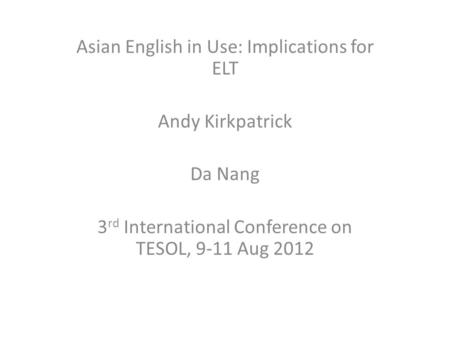 Asian English in Use: Implications for ELT Andy Kirkpatrick Da Nang 3 rd International Conference on TESOL, 9-11 Aug 2012.