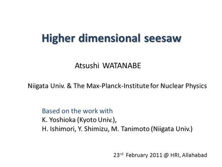 Higher dimensional seesaw Atsushi WATANABE Niigata Univ. & The Max-Planck-Institute for Nuclear Physics 23 rd February HRI, Allahabad Based on the.