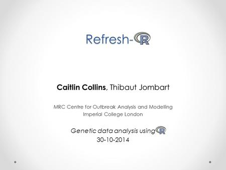 Refresh- Caitlin Collins, Thibaut Jombart MRC Centre for Outbreak Analysis and Modelling Imperial College London Genetic data analysis using 30-10-2014.
