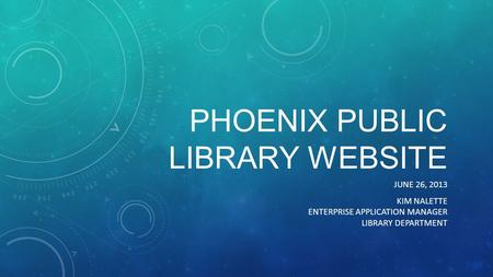 PHOENIX PUBLIC LIBRARY WEBSITE JUNE 26, 2013 KIM NALETTE ENTERPRISE APPLICATION MANAGER LIBRARY DEPARTMENT.