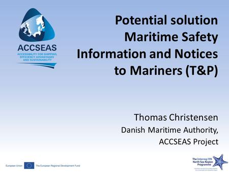 Potential solution Maritime Safety Information and Notices to Mariners (T&P) Thomas Christensen Danish Maritime Authority, ACCSEAS Project.