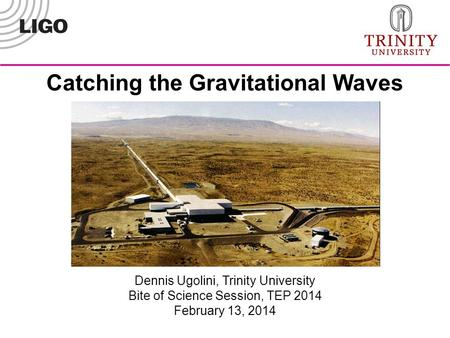 Dennis Ugolini, Trinity University Bite of Science Session, TEP 2014 February 13, 2014 Catching the Gravitational Waves.