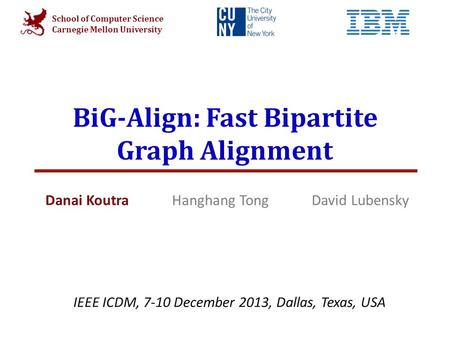 School of Computer Science Carnegie Mellon University BiG-Align: Fast Bipartite Graph Alignment Danai Koutra Hanghang Tong David Lubensky IEEE ICDM, 7-10.