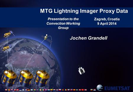 MTG Lightning Imager Proxy Data Zagreb, Croatia 9 April 2014 Jochen Grandell Presentation to the Convection Working Group.