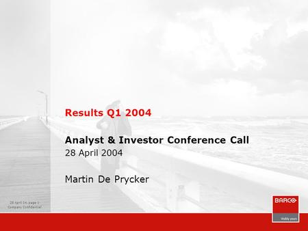 28 April 04, page 1 Company Confidential Results Q1 2004 Analyst & Investor Conference Call 28 April 2004 Martin De Prycker.