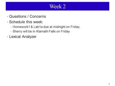 1 Week 2 Questions / Concerns Schedule this week: Homework1 & Lab1a due at midnight on Friday. Sherry will be in Klamath Falls on Friday Lexical Analyzer.