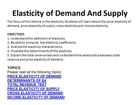 Elasticity of Demand And Supply The focus of this lecture is the elasticity. Students will learn about the price elasticity of demand, price elasticity.