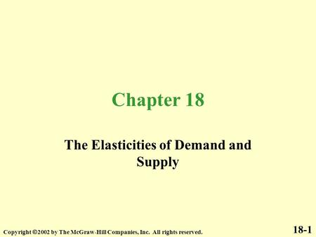 Chapter 18 The Elasticities of Demand and Supply 18-1 Copyright  2002 by The McGraw-Hill Companies, Inc. All rights reserved.