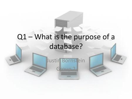 Q1 – What is the purpose of a database? Justin Bornstein Group 2.