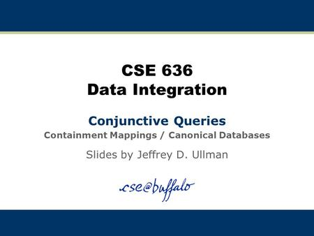 CSE 636 Data Integration Conjunctive Queries Containment Mappings / Canonical Databases Slides by Jeffrey D. Ullman.
