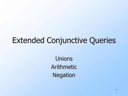 1 Extended Conjunctive Queries Unions Arithmetic Negation.