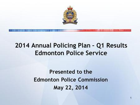 2014 Annual Policing Plan – Q1 Results Edmonton Police Service Presented to the Edmonton Police Commission May 22, 2014 1.