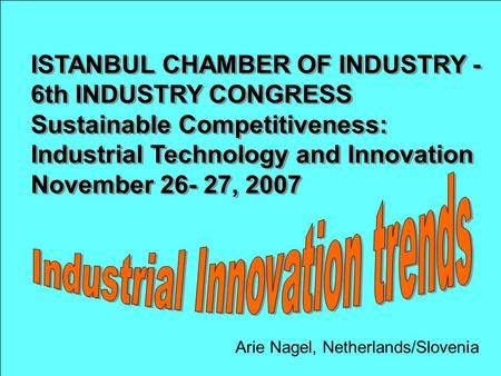 Arie Nagel, Netherlands/Slovenia ISTANBUL CHAMBER OF INDUSTRY - 6th INDUSTRY CONGRESS Sustainable Competitiveness: Industrial Technology and Innovation.
