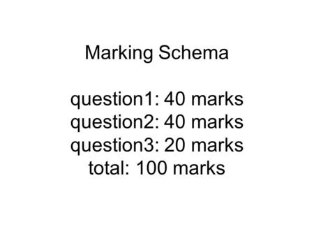 Marking Schema question1: 40 marks question2: 40 marks question3: 20 marks total: 100 marks.